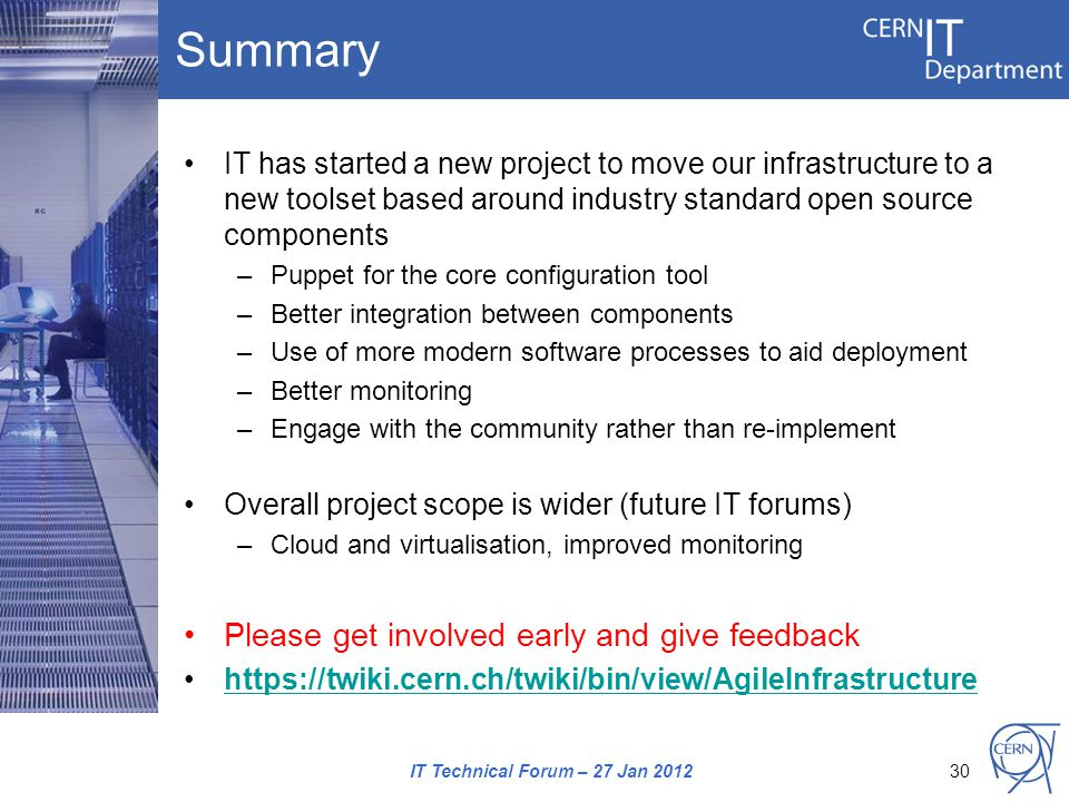 Summary IT has started a new project to move our infrastructure to a new toolset based around industry standard open source components –Puppet for the core configuration tool –Better integration between components –Use of more modern software processes to aid deployment –Better monitoring –Engage with the community rather than re-implement Overall project scope is wider (future IT forums) –Cloud and virtualisation, improved monitoring Please get involved early and give feedback https://twiki.cern.ch/twiki/bin/view/AgileInfrastructure IT Technical Forum – 27 Jan 201230