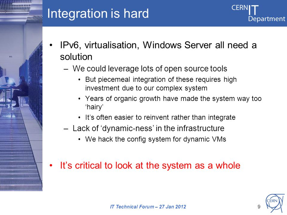 Integration is hard IPv6, virtualisation, Windows Server all need a solution –We could leverage lots of open source tools But piecemeal integration of these requires high investment due to our complex system Years of organic growth have made the system way too 'hairy' It's often easier to reinvent rather than integrate –Lack of 'dynamic-ness' in the infrastructure We hack the config system for dynamic VMs It's critical to look at the system as a whole IT Technical Forum – 27 Jan 20129