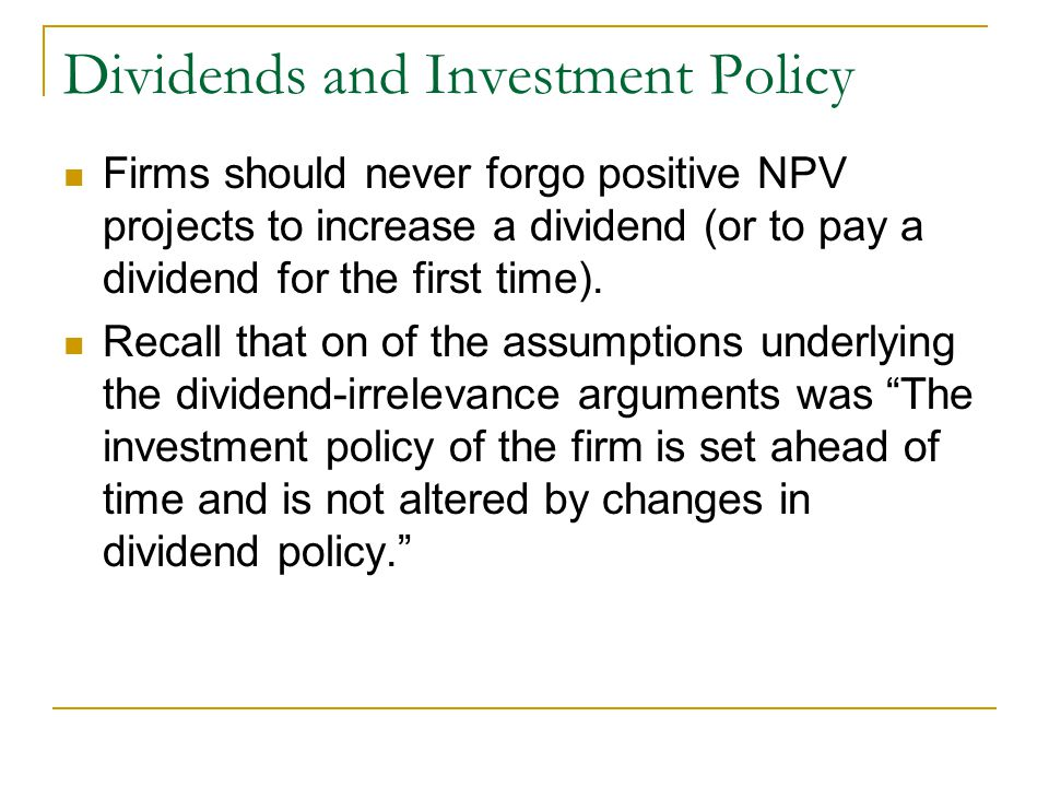 Dividends and Investment Policy Firms should never forgo positive NPV projects to increase a dividend (or to pay a dividend for the first time). Recal