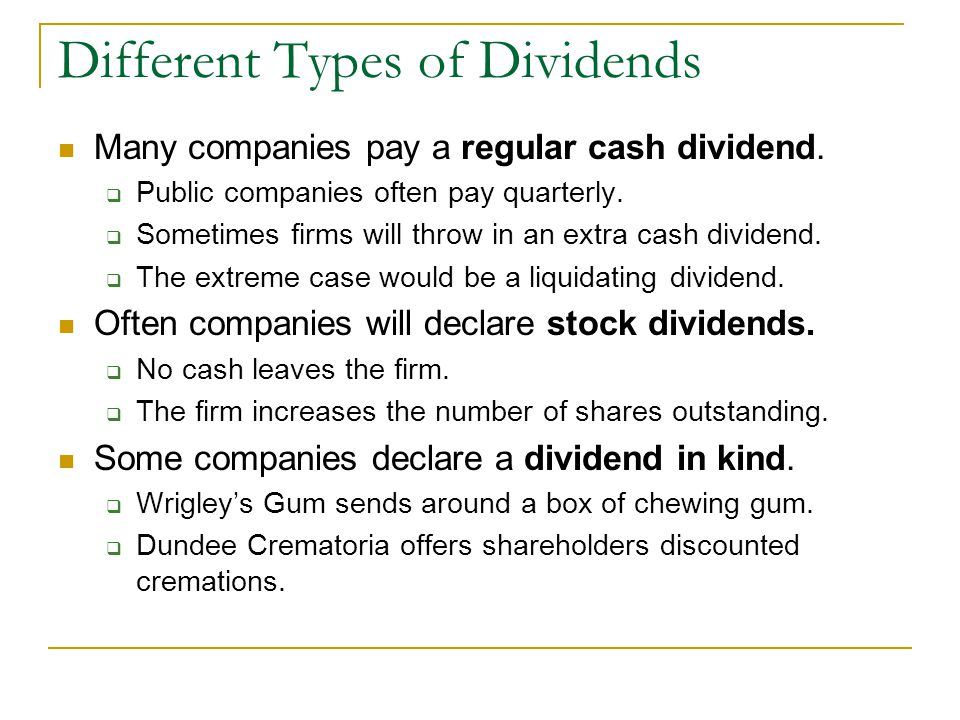 Different Types of Dividends Many companies pay a regular cash dividend.  Public companies often pay quarterly.  Sometimes firms will throw in an ex