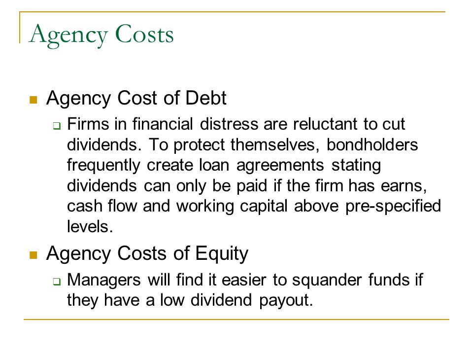 Agency Costs Agency Cost of Debt  Firms in financial distress are reluctant to cut dividends. To protect themselves, bondholders frequently create lo