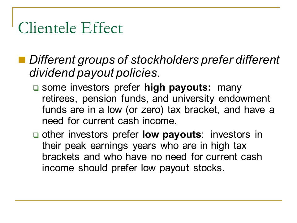 Clientele Effect Different groups of stockholders prefer different dividend payout policies.  some investors prefer high payouts: many retirees, pens