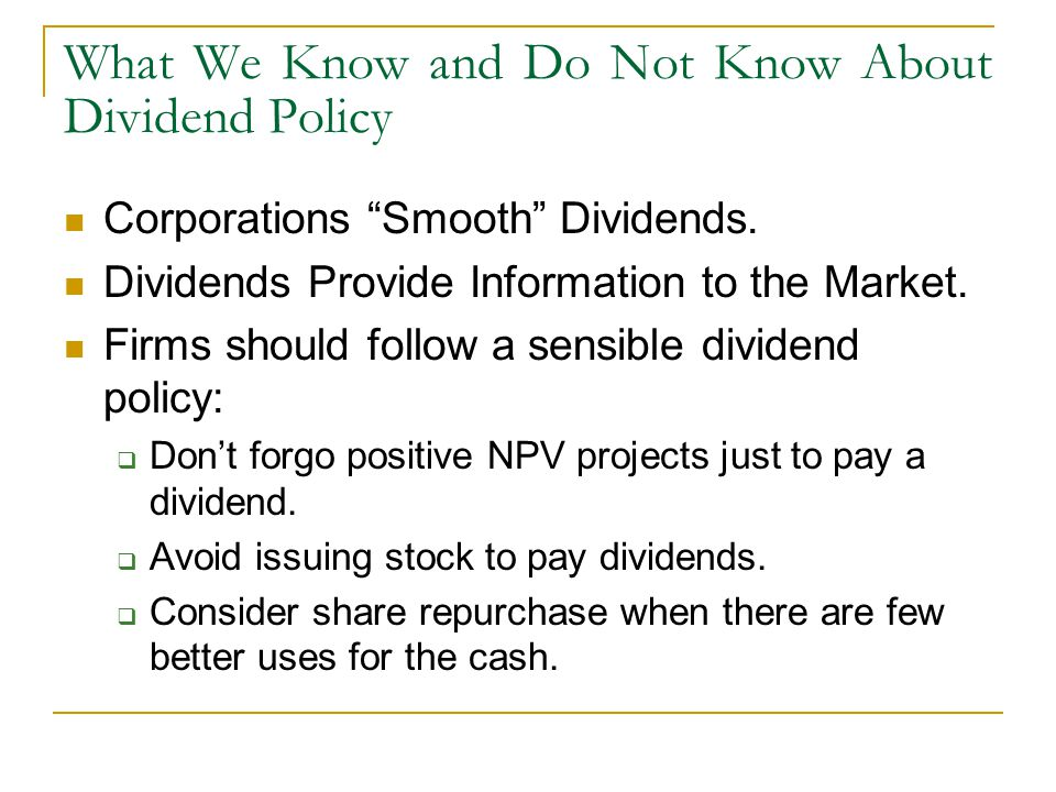 """What We Know and Do Not Know About Dividend Policy Corporations """"Smooth"""" Dividends. Dividends Provide Information to the Market. Firms should follow a"""