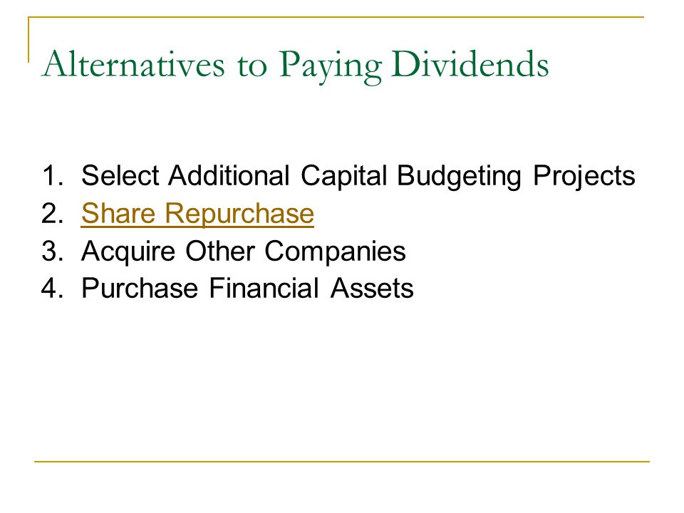 Alternatives to Paying Dividends 1. Select Additional Capital Budgeting Projects 2. Share RepurchaseShare Repurchase 3. Acquire Other Companies 4. Pur
