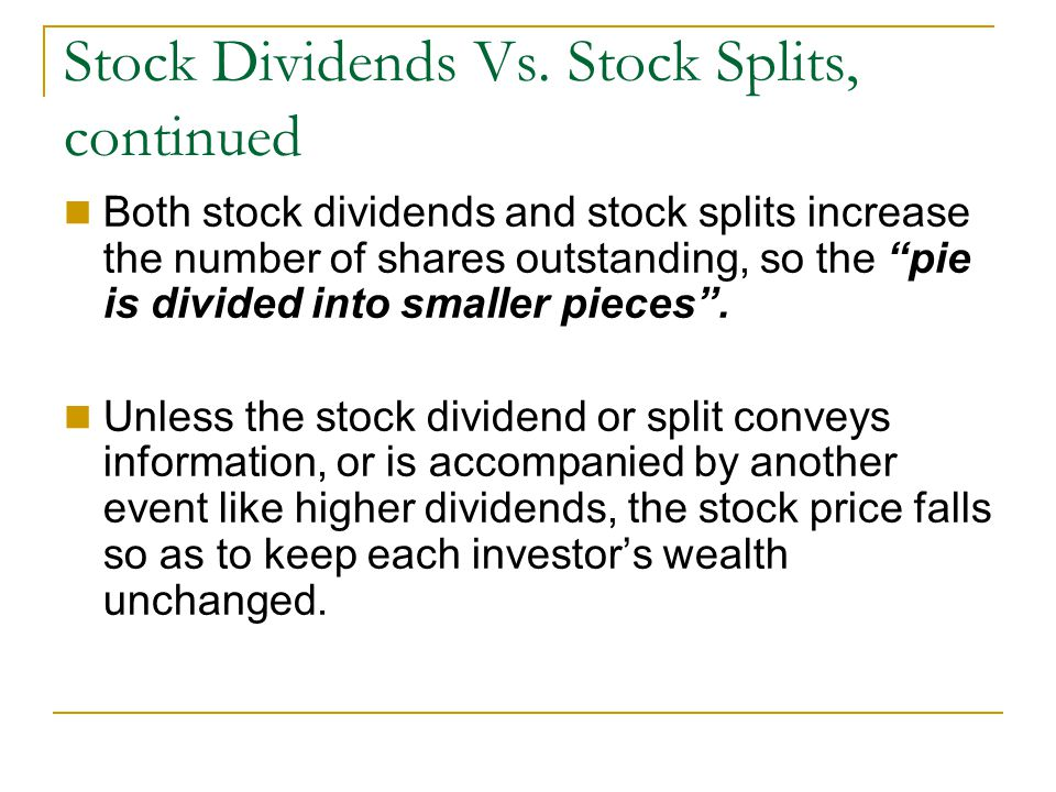 """Stock Dividends Vs. Stock Splits, continued Both stock dividends and stock splits increase the number of shares outstanding, so the """"pie is divided in"""