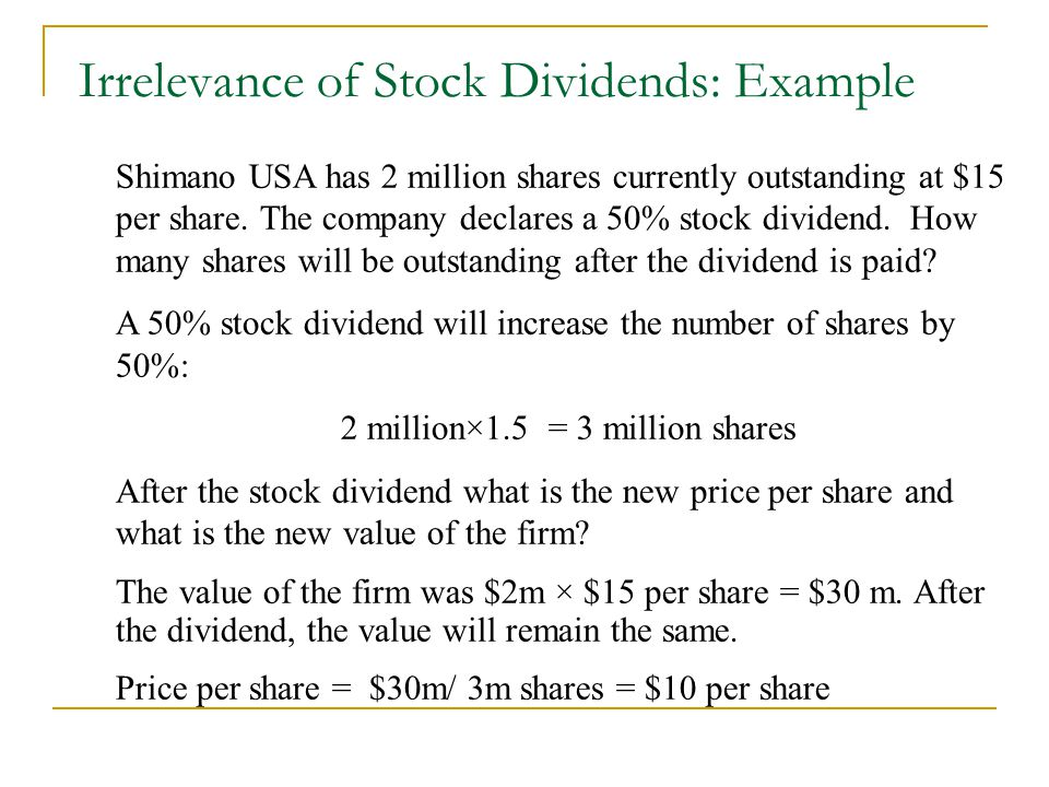 Irrelevance of Stock Dividends: Example Shimano USA has 2 million shares currently outstanding at $15 per share. The company declares a 50% stock divi