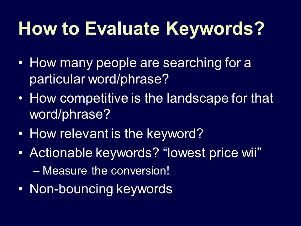 How to Evaluate Keywords? How many people are searching for a particular word/phrase? How competitive is the landscape for that word/phrase? How relev