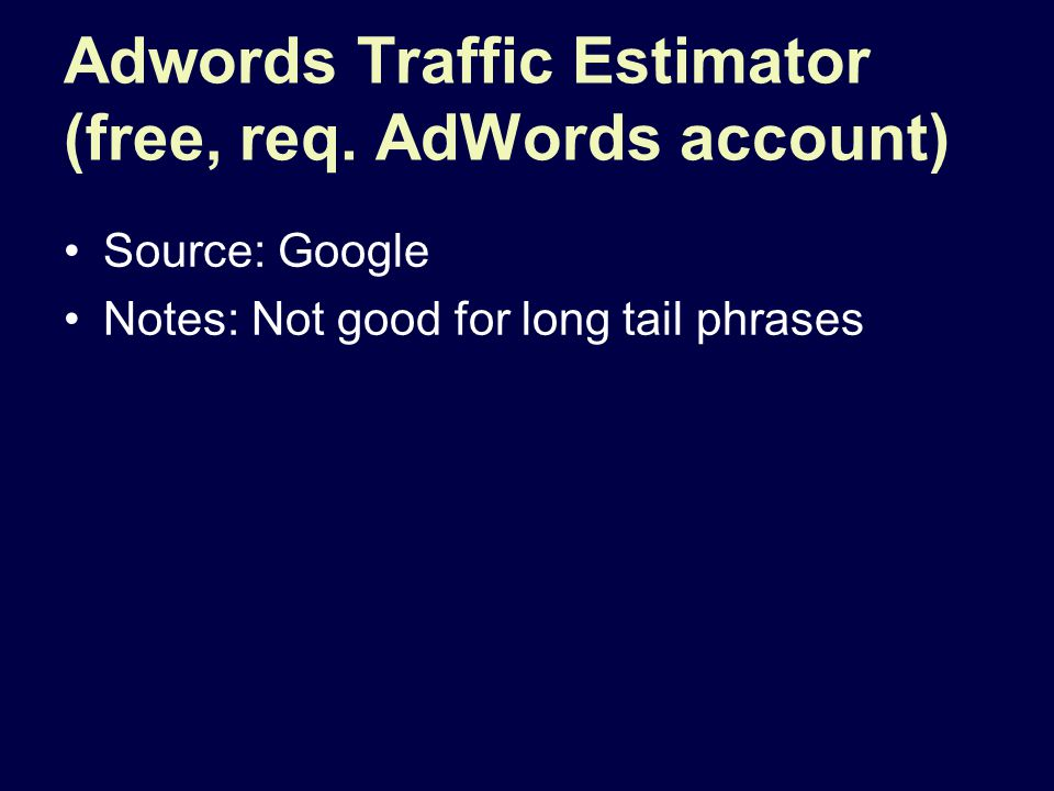 Adwords Traffic Estimator (free, req. AdWords account) Source: Google Notes: Not good for long tail phrases