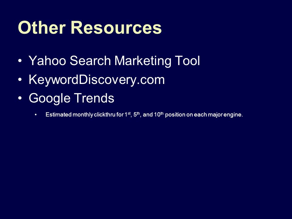Other Resources Yahoo Search Marketing Tool KeywordDiscovery.com Google Trends Estimated monthly clickthru for 1 st, 5 th, and 10 th position on each major engine.