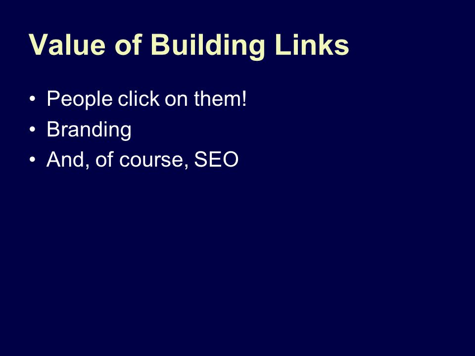 Value of Building Links People click on them! Branding And, of course, SEO