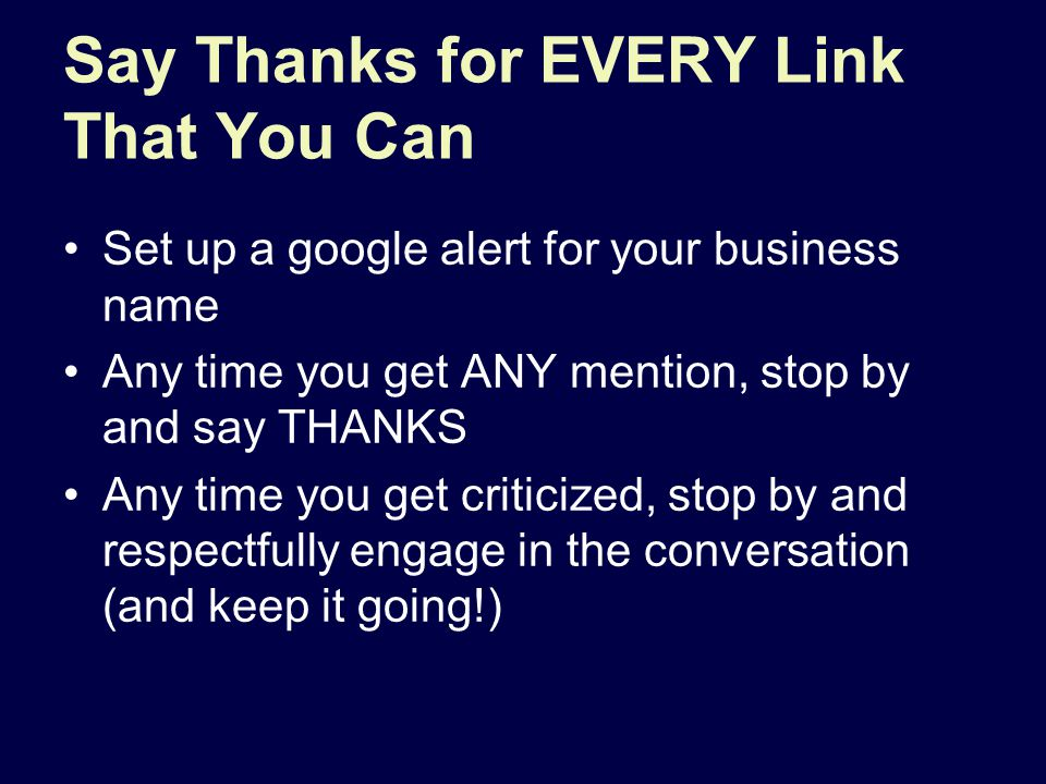 Say Thanks for EVERY Link That You Can Set up a google alert for your business name Any time you get ANY mention, stop by and say THANKS Any time you get criticized, stop by and respectfully engage in the conversation (and keep it going!)