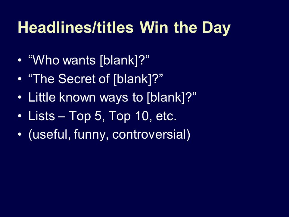"Headlines/titles Win the Day ""Who wants [blank]?"" ""The Secret of [blank]?"" Little known ways to [blank]?"" Lists – Top 5, Top 10, etc. (useful, funny,"