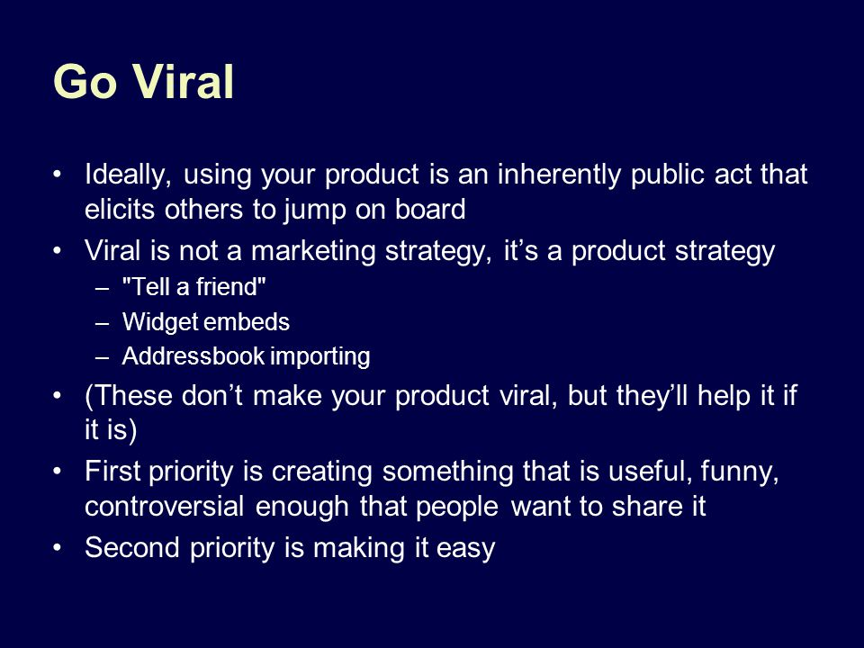 Go Viral Ideally, using your product is an inherently public act that elicits others to jump on board Viral is not a marketing strategy, it's a produc