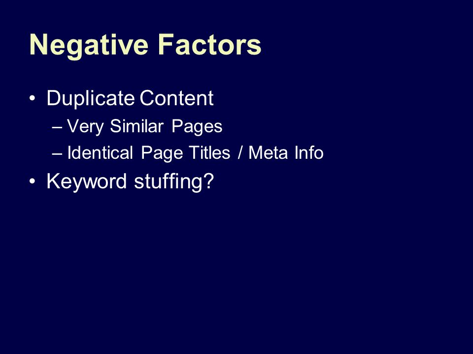 Negative Factors Duplicate Content –Very Similar Pages –Identical Page Titles / Meta Info Keyword stuffing