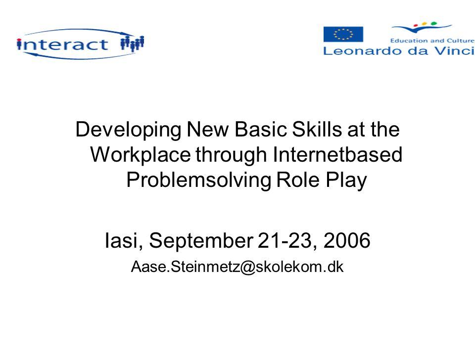 Developing New Basic Skills at the Workplace through Internetbased Problemsolving Role Play Iasi, September 21-23, 2006 Aase.Steinmetz@skolekom.dk