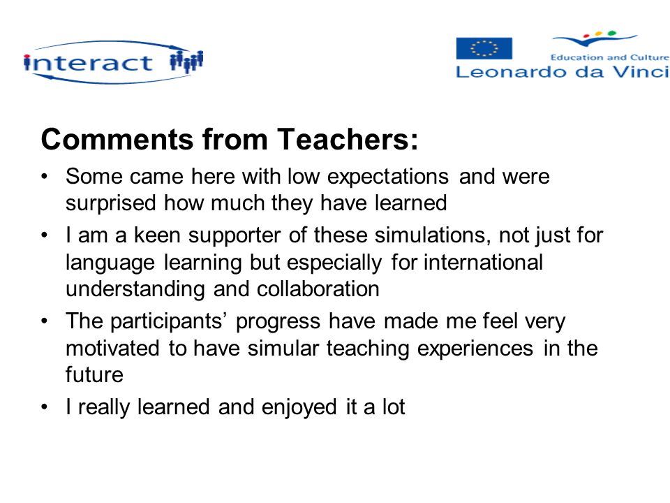 Comments from Teachers: Some came here with low expectations and were surprised how much they have learned I am a keen supporter of these simulations, not just for language learning but especially for international understanding and collaboration The participants' progress have made me feel very motivated to have simular teaching experiences in the future I really learned and enjoyed it a lot