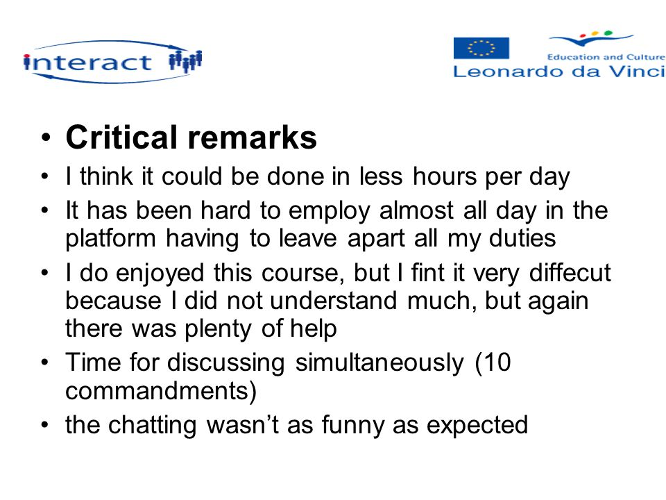 Critical remarks I think it could be done in less hours per day It has been hard to employ almost all day in the platform having to leave apart all my duties I do enjoyed this course, but I fint it very diffecut because I did not understand much, but again there was plenty of help Time for discussing simultaneously (10 commandments) the chatting wasn't as funny as expected