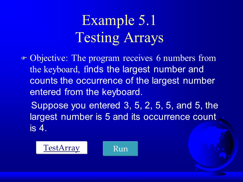 Example 5.1 Testing Arrays  Objective: The program receives 6 numbers from the keyboard, f inds the largest number and counts the occurrence of the largest number entered from the keyboard.