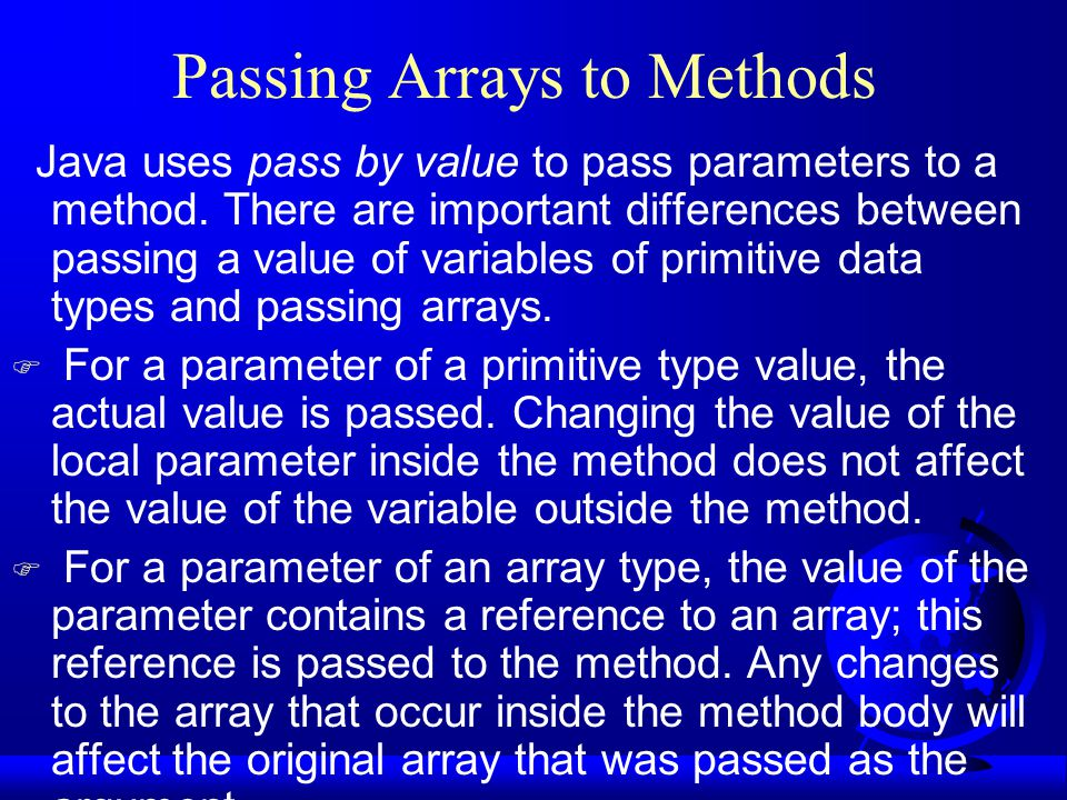 Passing Arrays to Methods Java uses pass by value to pass parameters to a method.