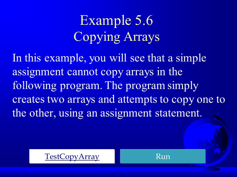 Example 5.6 Copying Arrays In this example, you will see that a simple assignment cannot copy arrays in the following program.