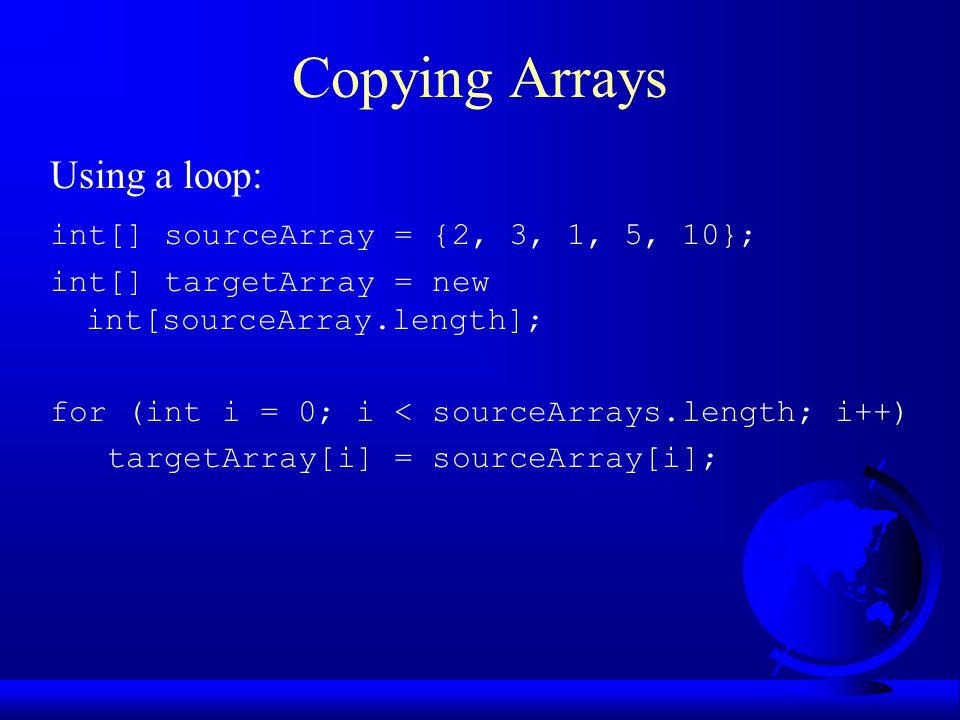 Using a loop: int[] sourceArray = {2, 3, 1, 5, 10}; int[] targetArray = new int[sourceArray.length]; for (int i = 0; i < sourceArrays.length; i++) targetArray[i] = sourceArray[i];
