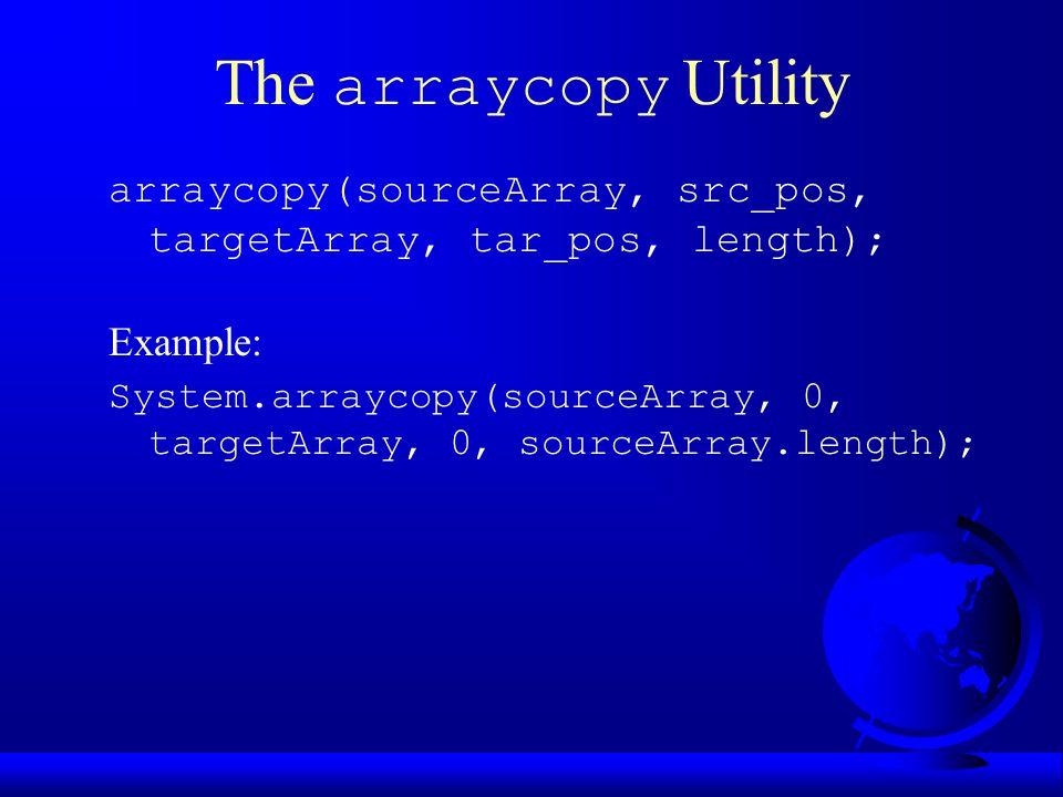 The arraycopy Utility arraycopy(sourceArray, src_pos, targetArray, tar_pos, length); Example: System.arraycopy(sourceArray, 0, targetArray, 0, sourceArray.length);