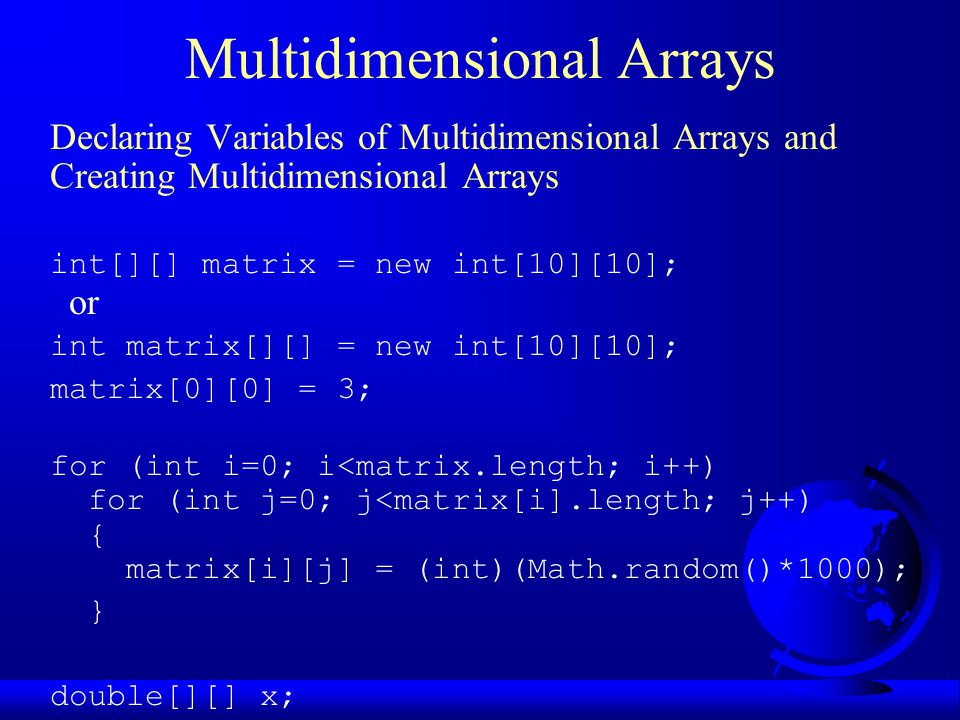 Multidimensional Arrays Declaring Variables of Multidimensional Arrays and Creating Multidimensional Arrays int[][] matrix = new int[10][10]; or int matrix[][] = new int[10][10]; matrix[0][0] = 3; for (int i=0; i<matrix.length; i++) for (int j=0; j<matrix[i].length; j++) { matrix[i][j] = (int)(Math.random()*1000); } double[][] x;