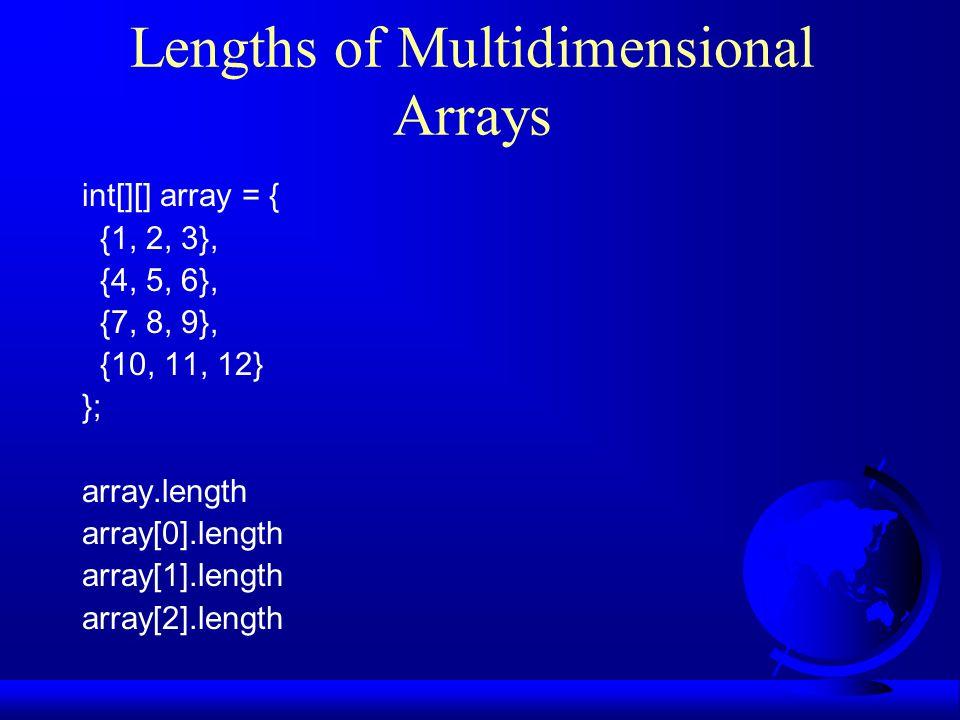 Lengths of Multidimensional Arrays int[][] array = { {1, 2, 3}, {4, 5, 6}, {7, 8, 9}, {10, 11, 12} }; array.length array[0].length array[1].length array[2].length