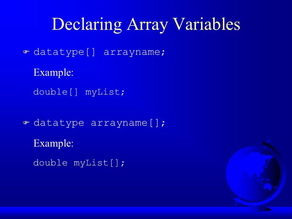 Declaring Array Variables F datatype[] arrayname; Example: double[] myList; F datatype arrayname[]; Example: double myList[];