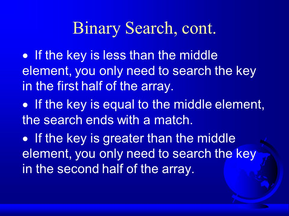 Binary Search, cont.  If the key is less than the middle element, you only need to search the key in the first half of the array.  If the key is equ
