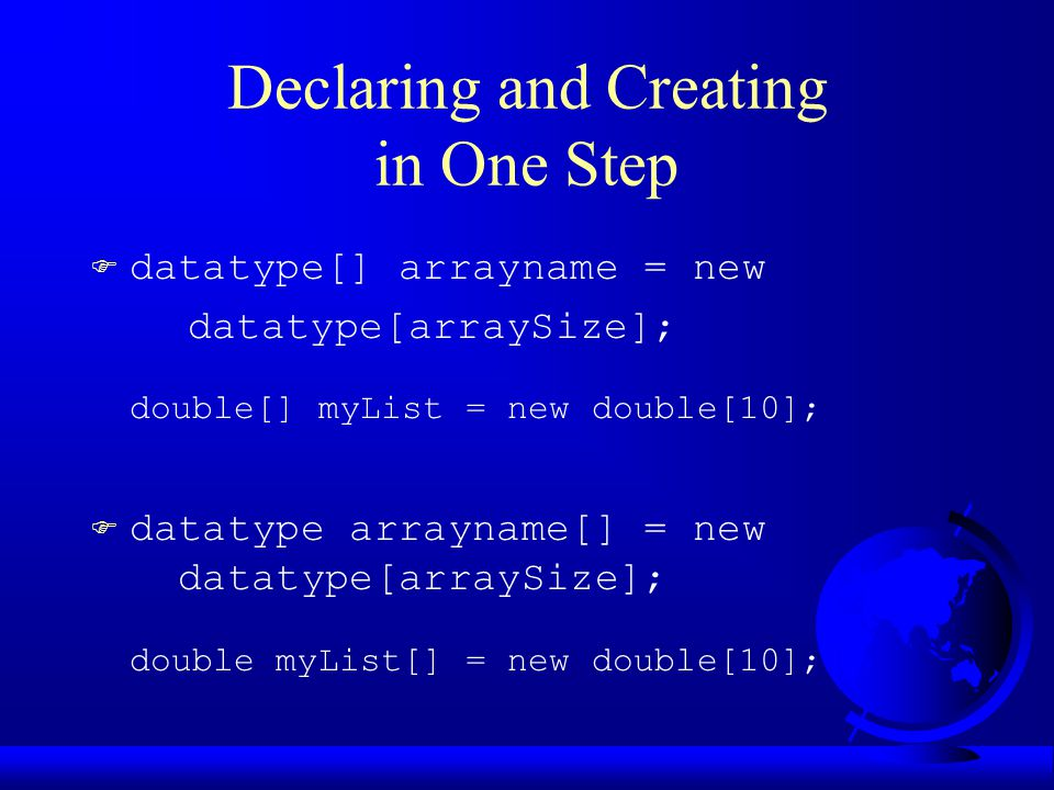 Declaring and Creating in One Step F datatype[] arrayname = new datatype[arraySize]; double[] myList = new double[10]; F datatype arrayname[] = new datatype[arraySize]; double myList[] = new double[10];