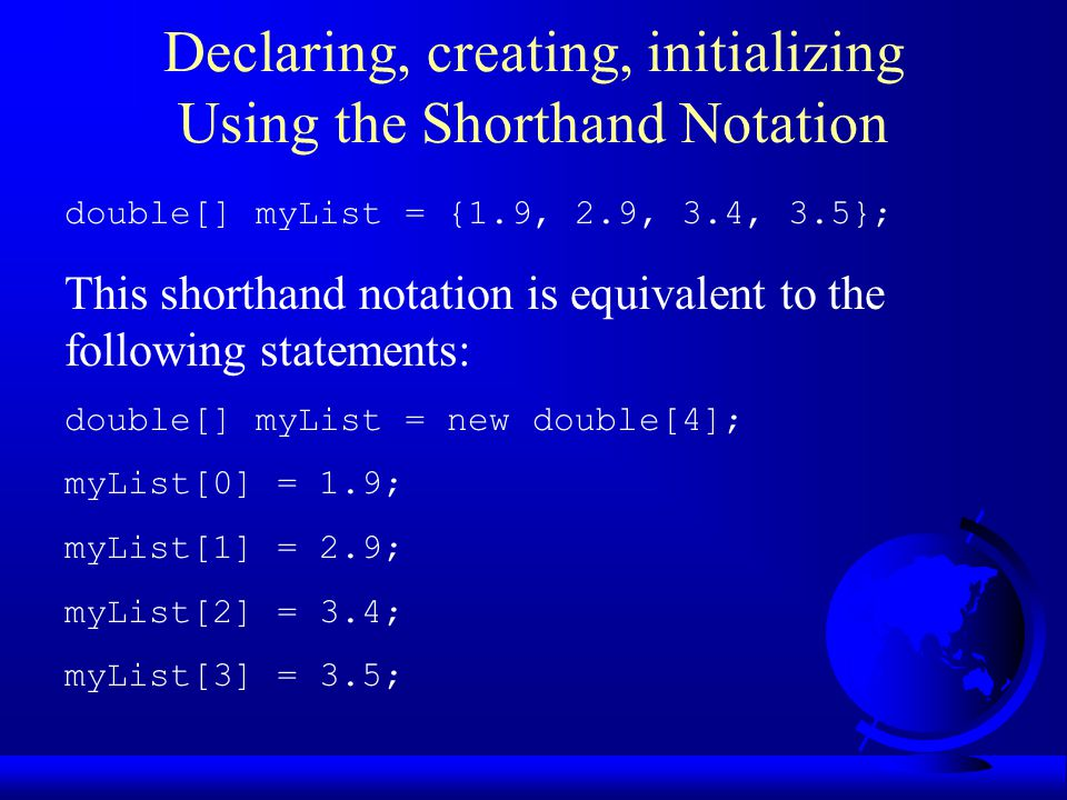 Declaring, creating, initializing Using the Shorthand Notation double[] myList = {1.9, 2.9, 3.4, 3.5}; This shorthand notation is equivalent to the following statements: double[] myList = new double[4]; myList[0] = 1.9; myList[1] = 2.9; myList[2] = 3.4; myList[3] = 3.5;