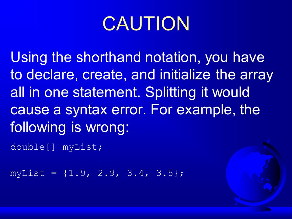 CAUTION Using the shorthand notation, you have to declare, create, and initialize the array all in one statement.