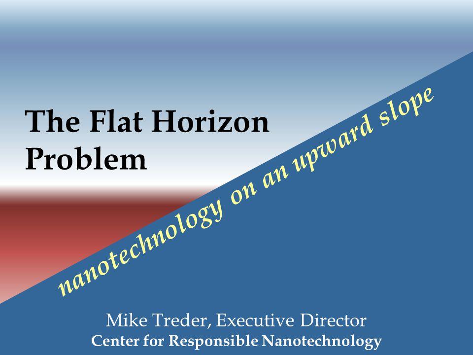 The Flat Horizon Problem Mike Treder, Executive Director Center for Responsible Nanotechnology nanotechnology on an upward slope