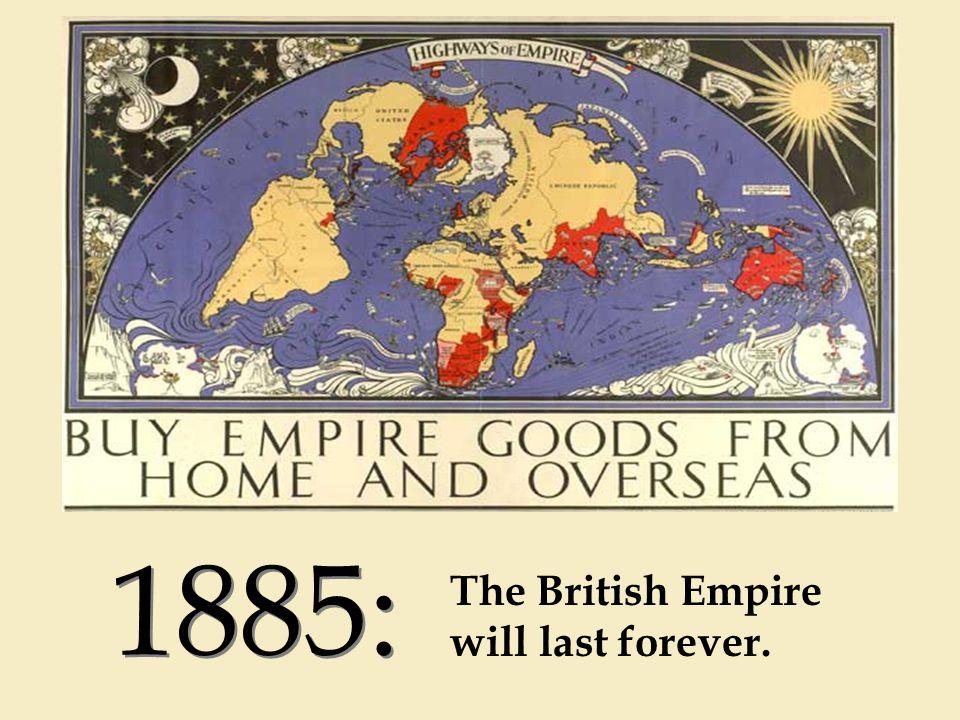 1885: The British Empire will last forever.