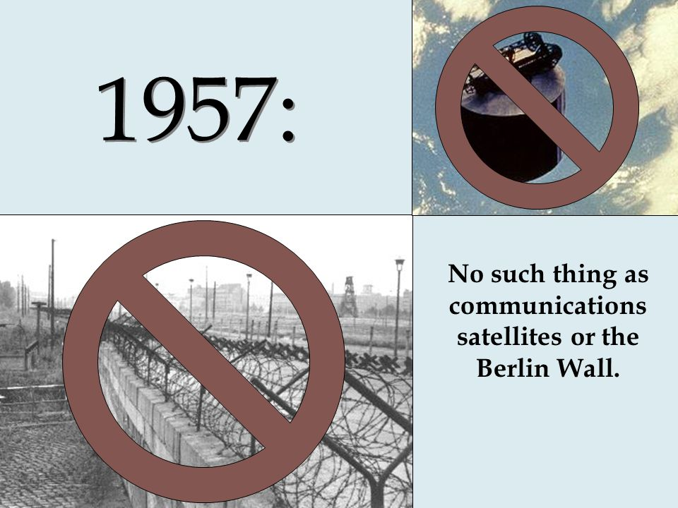 1957: No such thing as communications satellites or the Berlin Wall.