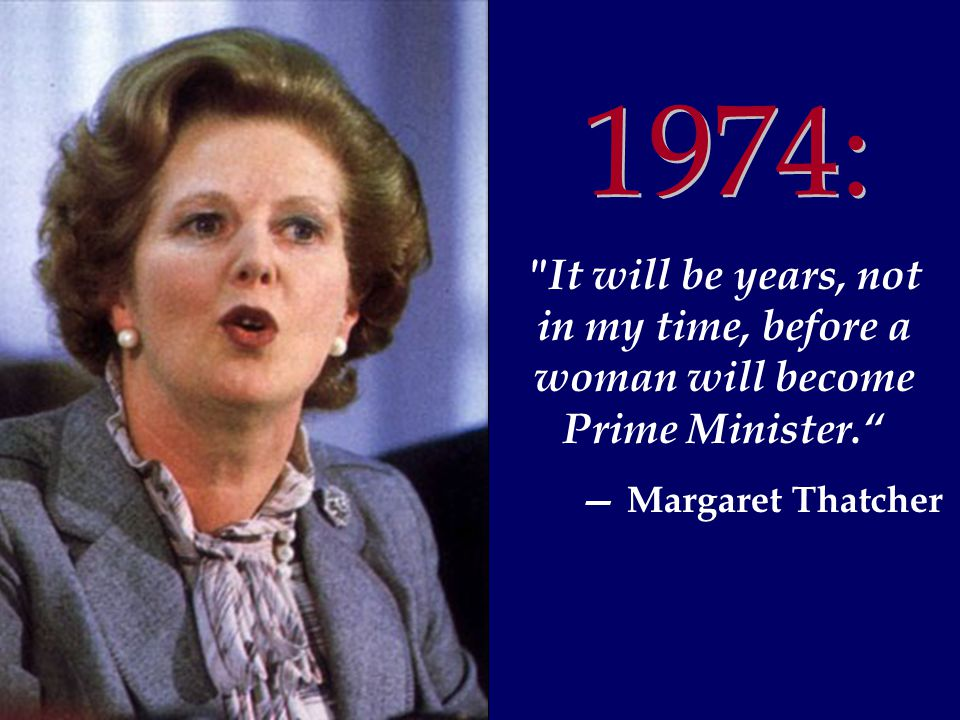 1974 It will be years, not in my time, before a woman will become Prime Minister. 1974: — Margaret Thatcher