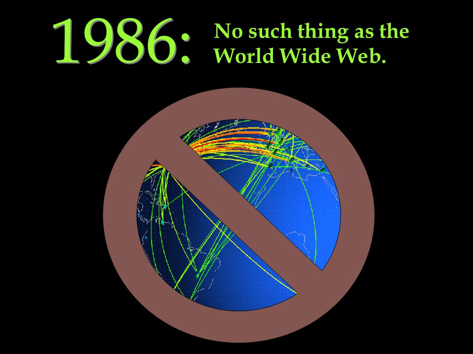 1986: No such thing as the World Wide Web.