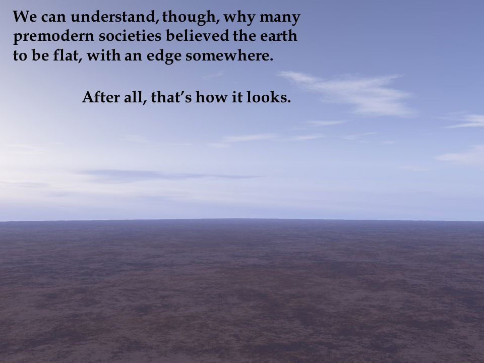 We can understand, though, why many premodern societies believed the earth to be flat, with an edge somewhere.