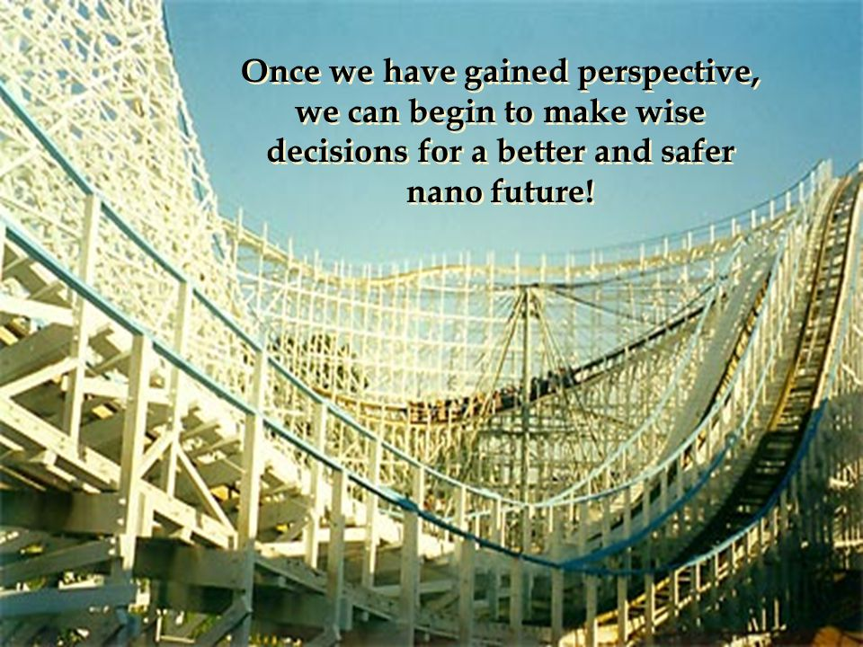 Once we have gained perspective, we can begin to make wise decisions for a better and safer nano future!
