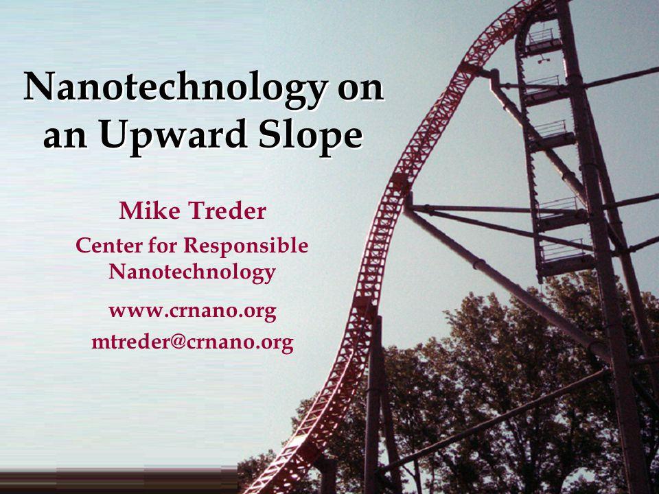 Nanotechnology on an Upward Slope Mike Treder Center for Responsible Nanotechnology www.crnano.org mtreder@crnano.org
