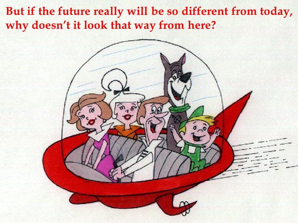 But if the future really will be so different from today, why doesn't it look that way from here