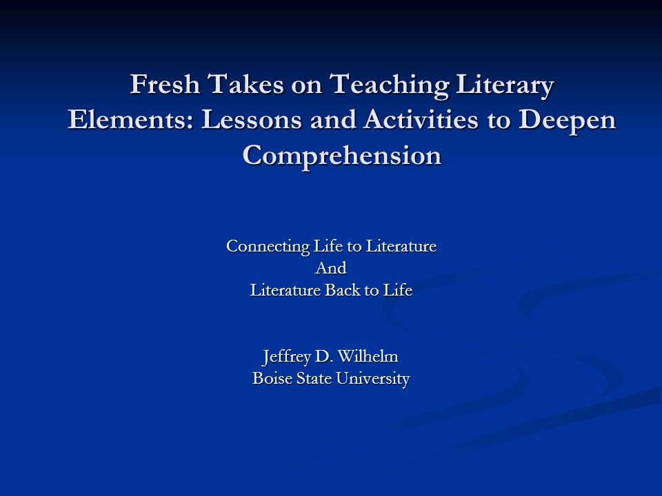 Fresh Takes on Teaching Literary Elements: Lessons and Activities to Deepen Comprehension Connecting Life to Literature And Literature Back to Life Jeffrey D.