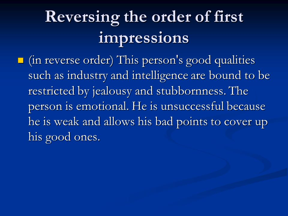 Reversing the order of first impressions (in reverse order) This person s good qualities such as industry and intelligence are bound to be restricted by jealousy and stubbornness.