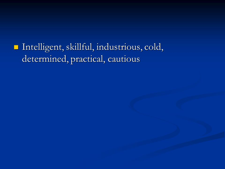Intelligent, skillful, industrious, cold, determined, practical, cautious Intelligent, skillful, industrious, cold, determined, practical, cautious