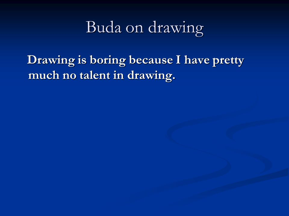 Buda on drawing Drawing is boring because I have pretty much no talent in drawing.