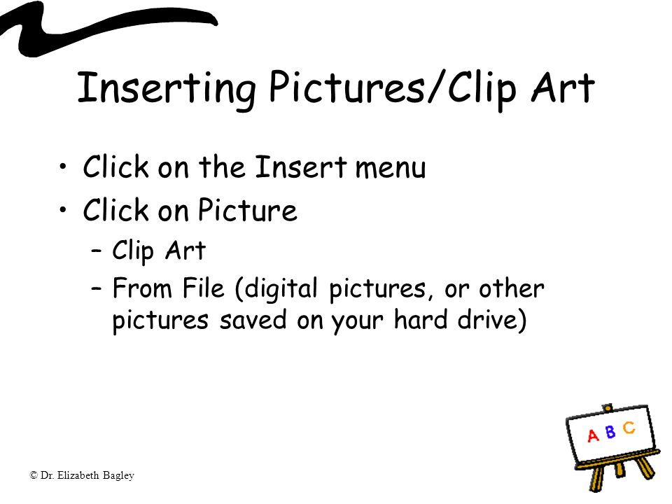© Dr. Elizabeth Bagley Inserting Pictures/Clip Art Click on the Insert menu Click on Picture –Clip Art –From File (digital pictures, or other pictures