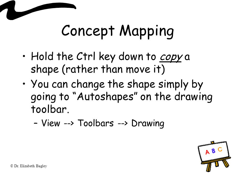 """© Dr. Elizabeth Bagley Concept Mapping Hold the Ctrl key down to copy a shape (rather than move it) You can change the shape simply by going to """"Autos"""