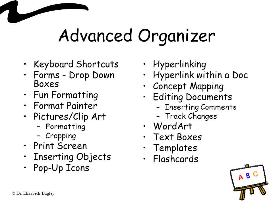 © Dr. Elizabeth Bagley Advanced Organizer Keyboard Shortcuts Forms - Drop Down Boxes Fun Formatting Format Painter Pictures/Clip Art –Formatting –Crop