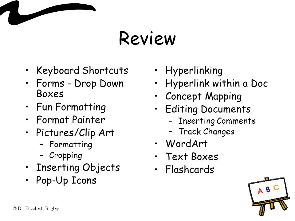 © Dr. Elizabeth Bagley Review Keyboard Shortcuts Forms - Drop Down Boxes Fun Formatting Format Painter Pictures/Clip Art –Formatting –Cropping Inserti